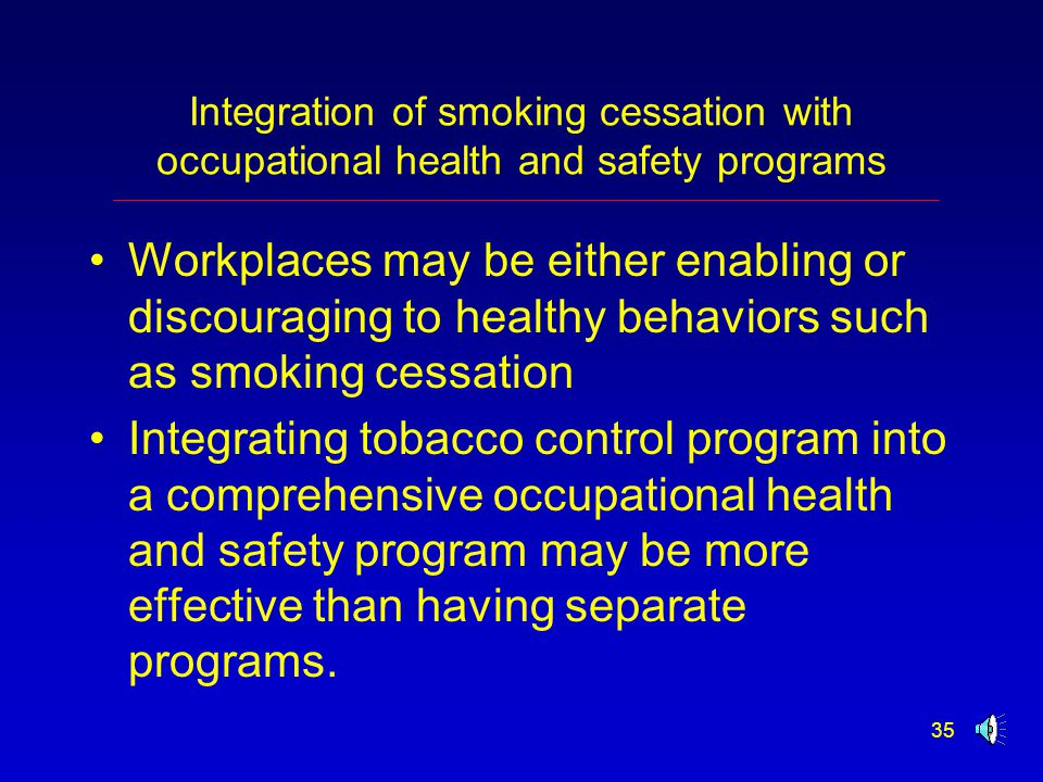 35 Integration of smoking cessation with occupational health and safety programs Workplaces may be either enabling or discouraging to healthy behaviors such as smoking cessation Integrating tobacco control program into a comprehensive occupational health and safety program may be more effective than having separate programs.