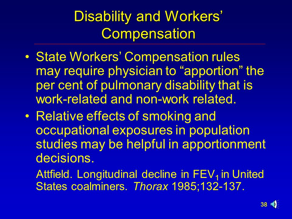 38 Disability and Workers' Compensation State Workers' Compensation rules may require physician to apportion the per cent of pulmonary disability that is work-related and non-work related.