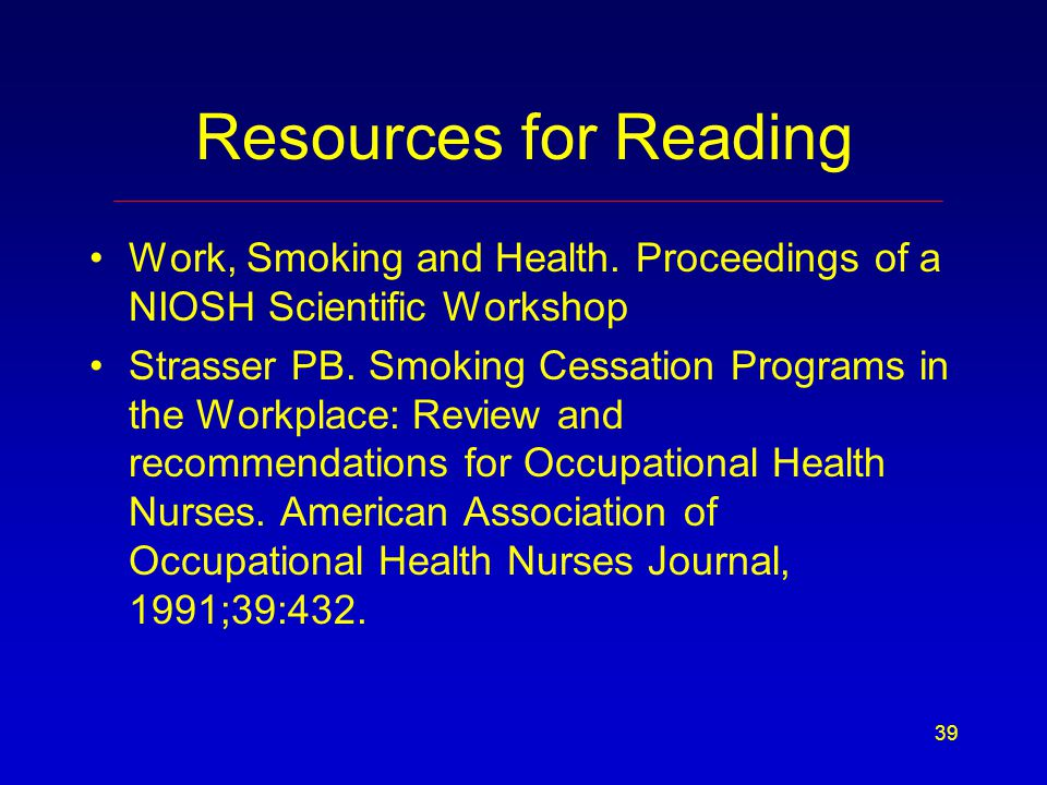 39 Resources for Reading Work, Smoking and Health. Proceedings of a NIOSH Scientific Workshop Strasser PB. Smoking Cessation Programs in the Workplace