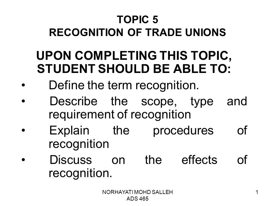 NORHAYATI MOHD SALLEH ADS 465 1 TOPIC 5 RECOGNITION OF TRADE UNIONS UPON COMPLETING THIS TOPIC, STUDENT SHOULD BE ABLE TO: Define the term recognition