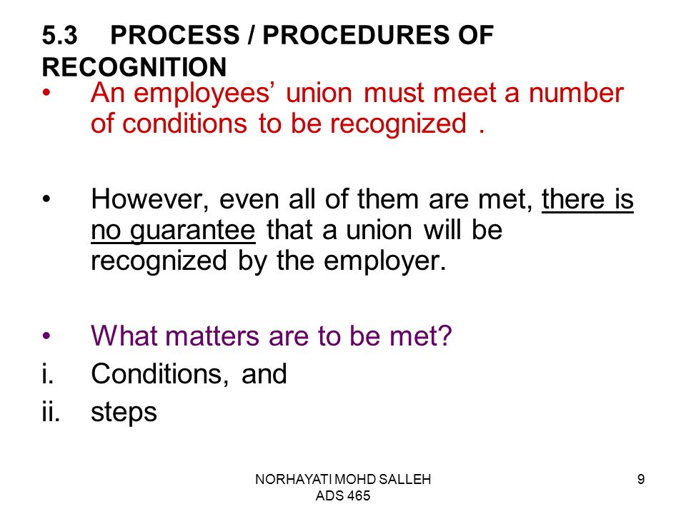 NORHAYATI MOHD SALLEH ADS 465 9 5.3PROCESS / PROCEDURES OF RECOGNITION An employees' union must meet a number of conditions to be recognized. However,