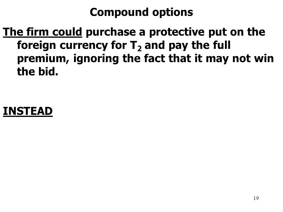 19 Compound options The firm could purchase a protective put on the foreign currency for T 2 and pay the full premium, ignoring the fact that it may not win the bid.