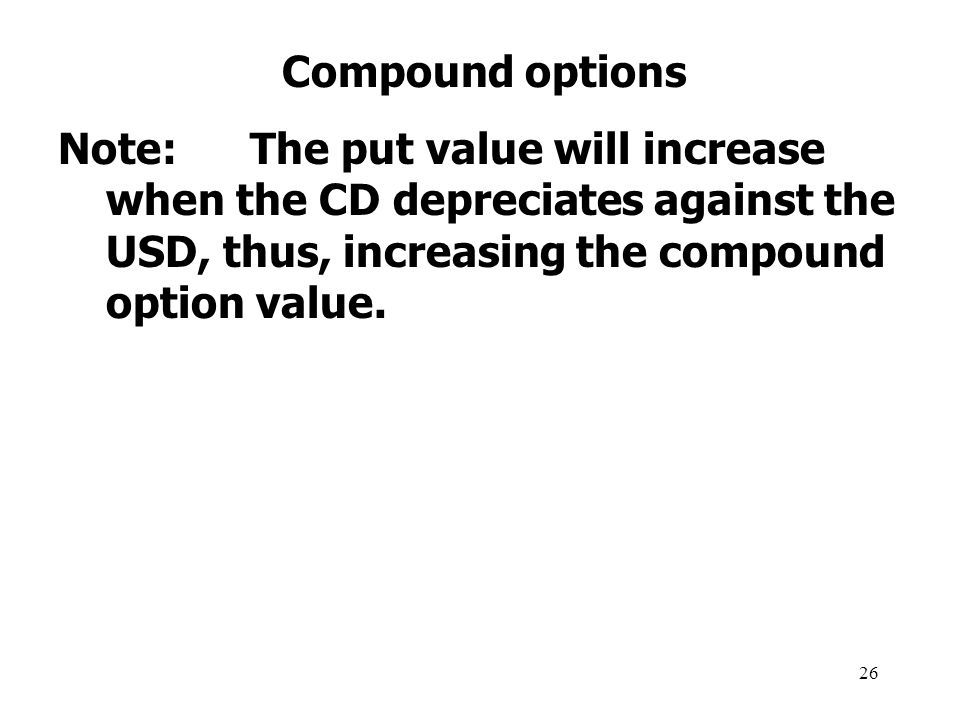 26 Compound options Note:The put value will increase when the CD depreciates against the USD, thus, increasing the compound option value.