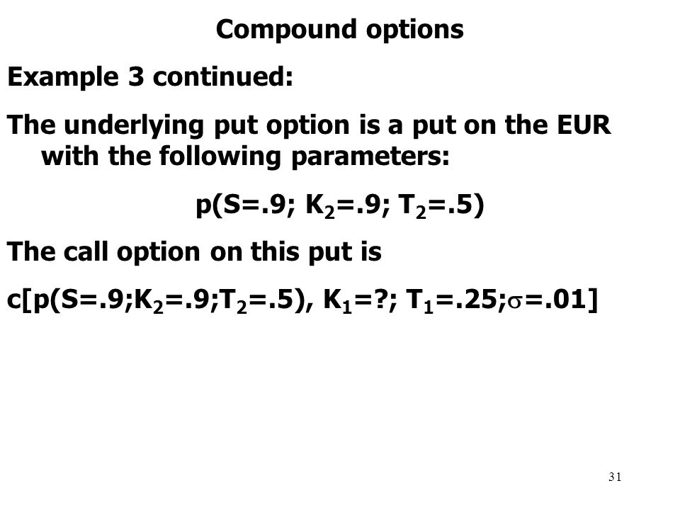 31 Compound options Example 3 continued: The underlying put option is a put on the EUR with the following parameters: p(S=.9; K 2 =.9; T 2 =.5) The call option on this put is c[p(S=.9;K 2 =.9;T 2 =.5), K 1 = ; T 1 =.25;  =.01]