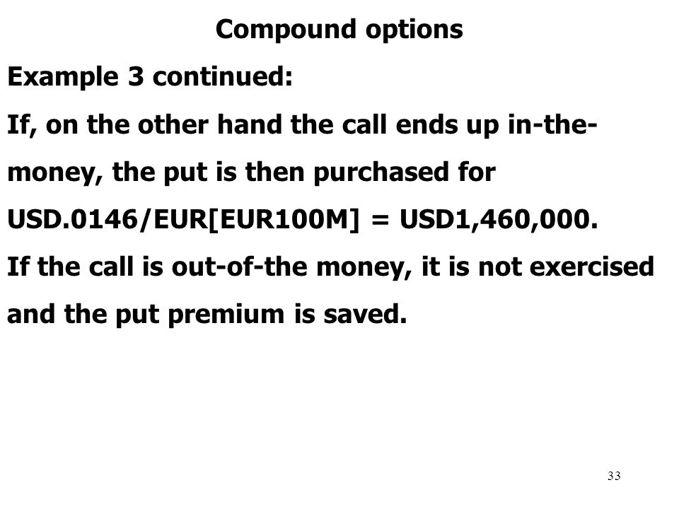 33 Compound options Example 3 continued: If, on the other hand the call ends up in-the- money, the put is then purchased for USD.0146/EUR[EUR100M] = USD1,460,000.