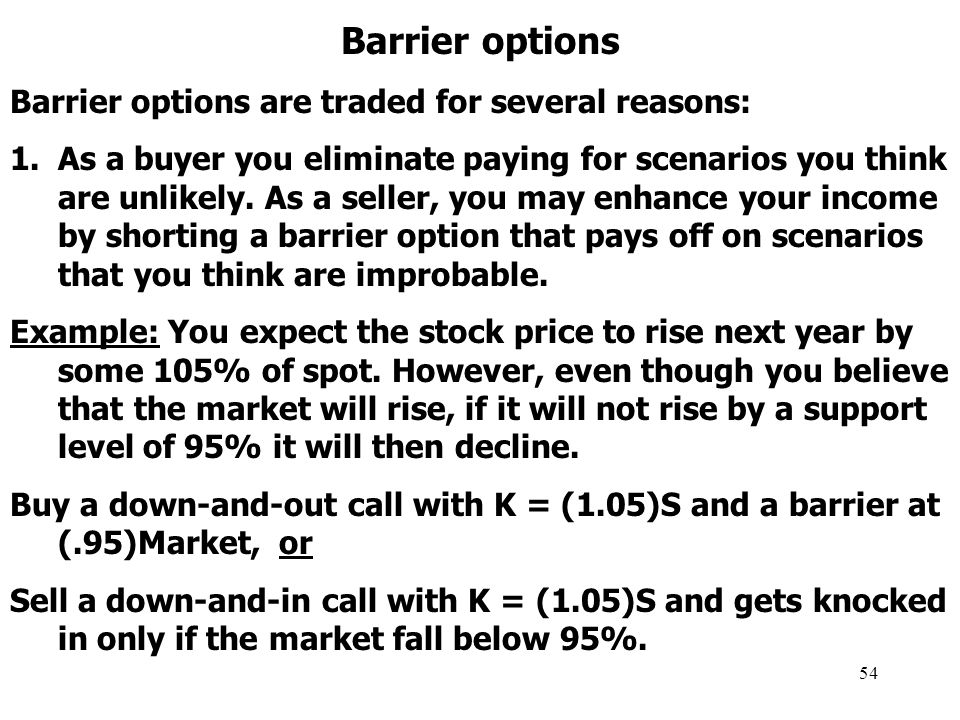54 Barrier options Barrier options are traded for several reasons: 1.As a buyer you eliminate paying for scenarios you think are unlikely.
