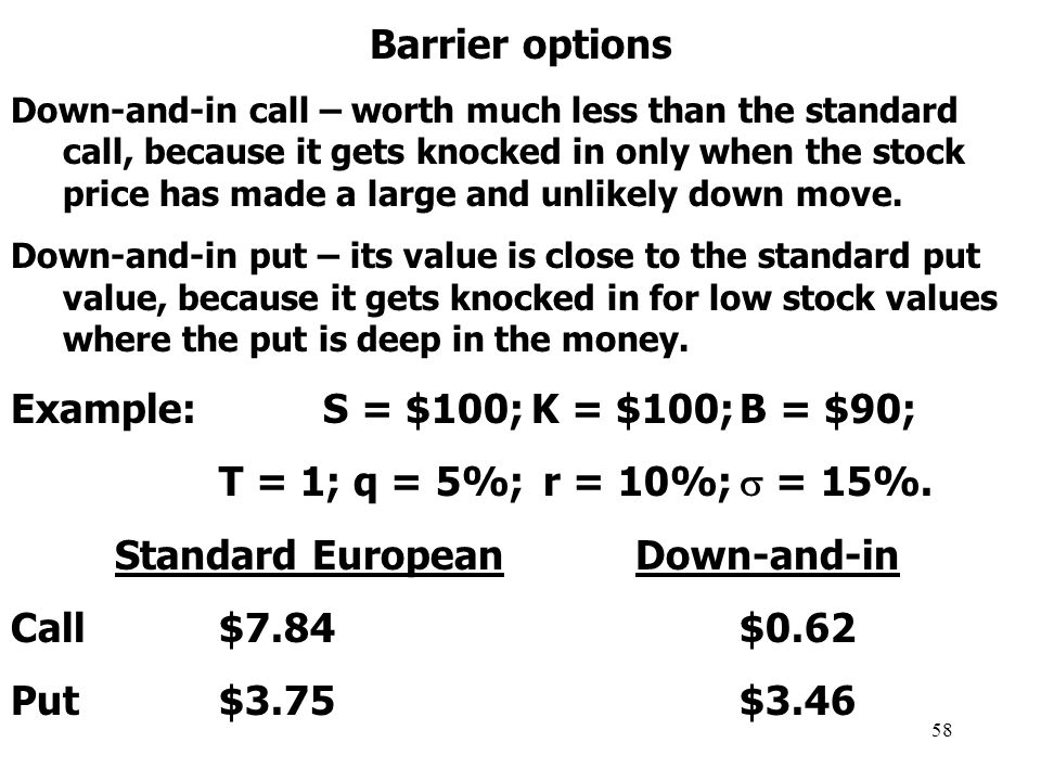 58 Barrier options Down-and-in call – worth much less than the standard call, because it gets knocked in only when the stock price has made a large and unlikely down move.