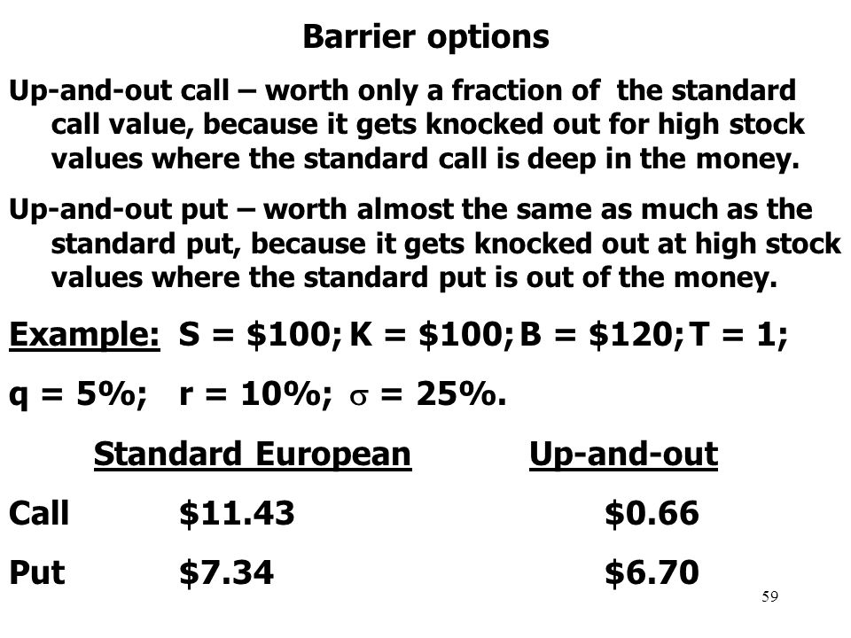 59 Barrier options Up-and-out call – worth only a fraction of the standard call value, because it gets knocked out for high stock values where the standard call is deep in the money.