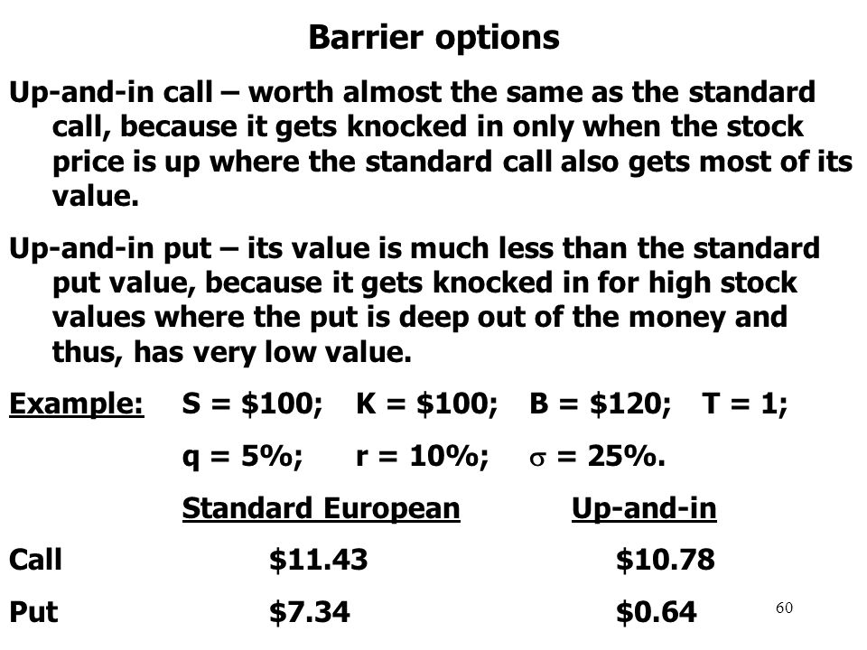 60 Barrier options Up-and-in call – worth almost the same as the standard call, because it gets knocked in only when the stock price is up where the standard call also gets most of its value.