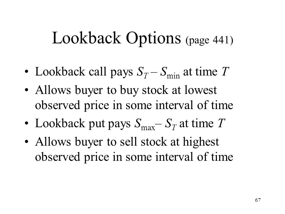 67 Lookback Options (page 441) Lookback call pays S T – S min at time T Allows buyer to buy stock at lowest observed price in some interval of time Lookback put pays S max – S T at time T Allows buyer to sell stock at highest observed price in some interval of time