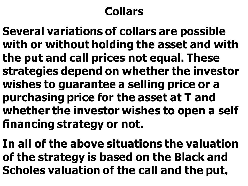 8 Collars Several variations of collars are possible with or without holding the asset and with the put and call prices not equal.