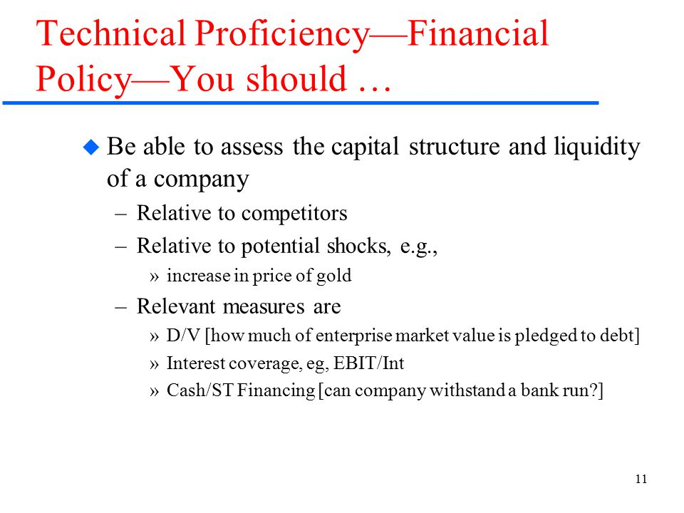 11 Technical Proficiency—Financial Policy—You should …  Be able to assess the capital structure and liquidity of a company –Relative to competitors –Relative to potential shocks, e.g., »increase in price of gold –Relevant measures are »D/V [how much of enterprise market value is pledged to debt] »Interest coverage, eg, EBIT/Int »Cash/ST Financing [can company withstand a bank run ]