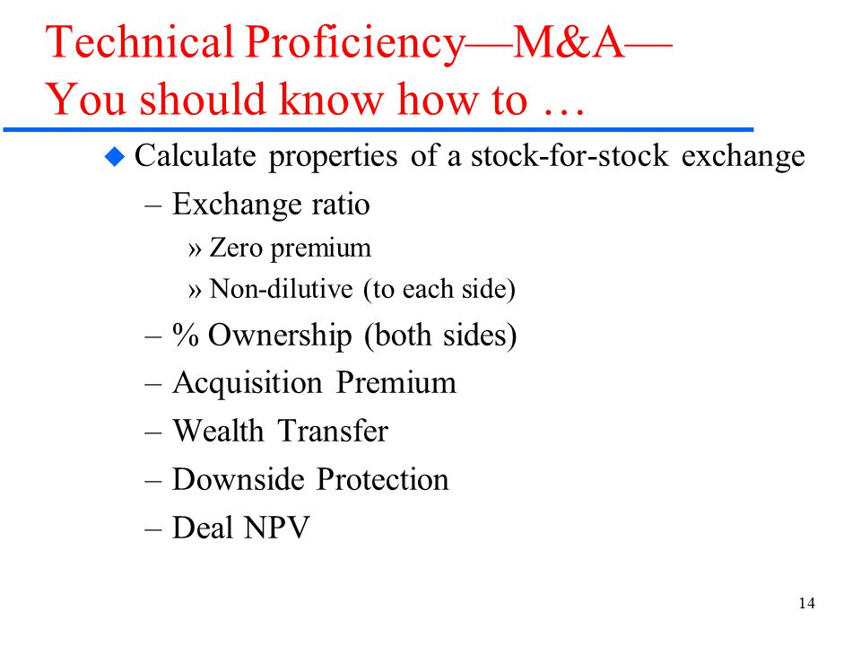 14 Technical Proficiency—M&A— You should know how to …  Calculate properties of a stock-for-stock exchange –Exchange ratio »Zero premium »Non-dilutive (to each side) –% Ownership (both sides) –Acquisition Premium –Wealth Transfer –Downside Protection –Deal NPV
