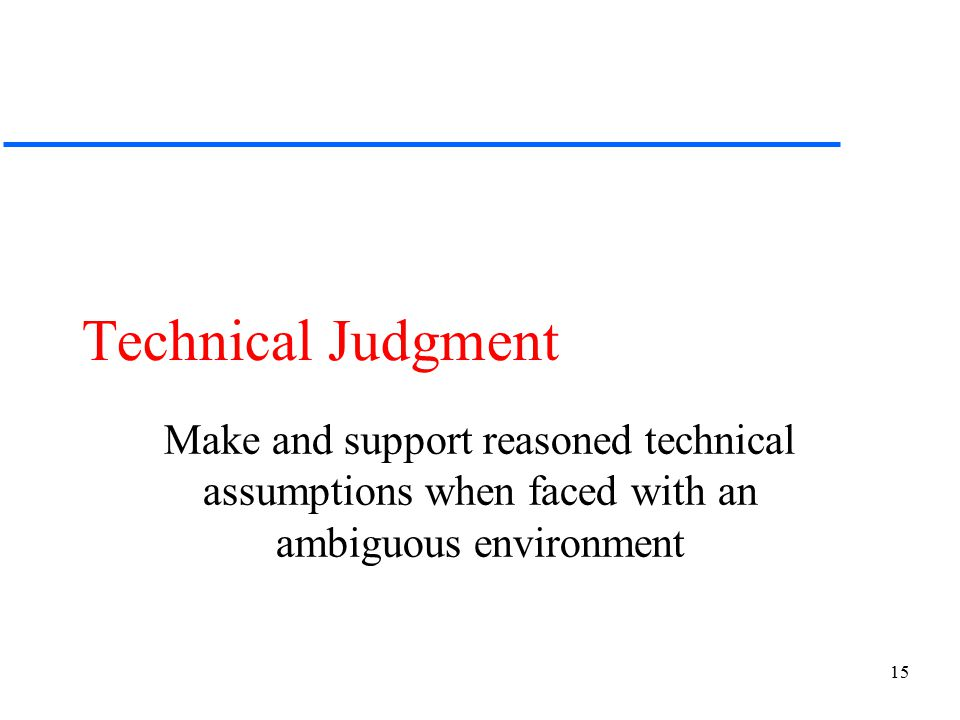 15 Technical Judgment Make and support reasoned technical assumptions when faced with an ambiguous environment