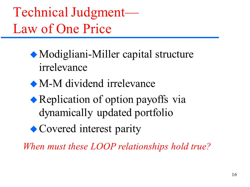 16 Technical Judgment— Law of One Price  Modigliani-Miller capital structure irrelevance  M-M dividend irrelevance  Replication of option payoffs via dynamically updated portfolio  Covered interest parity When must these LOOP relationships hold true