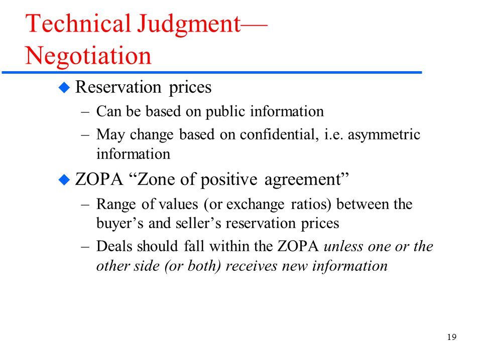 19 Technical Judgment— Negotiation  Reservation prices –Can be based on public information –May change based on confidential, i.e. asymmetric informa