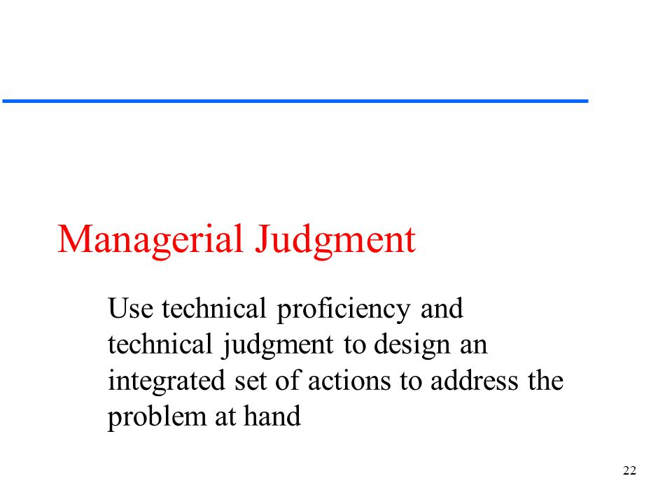 22 Managerial Judgment Use technical proficiency and technical judgment to design an integrated set of actions to address the problem at hand