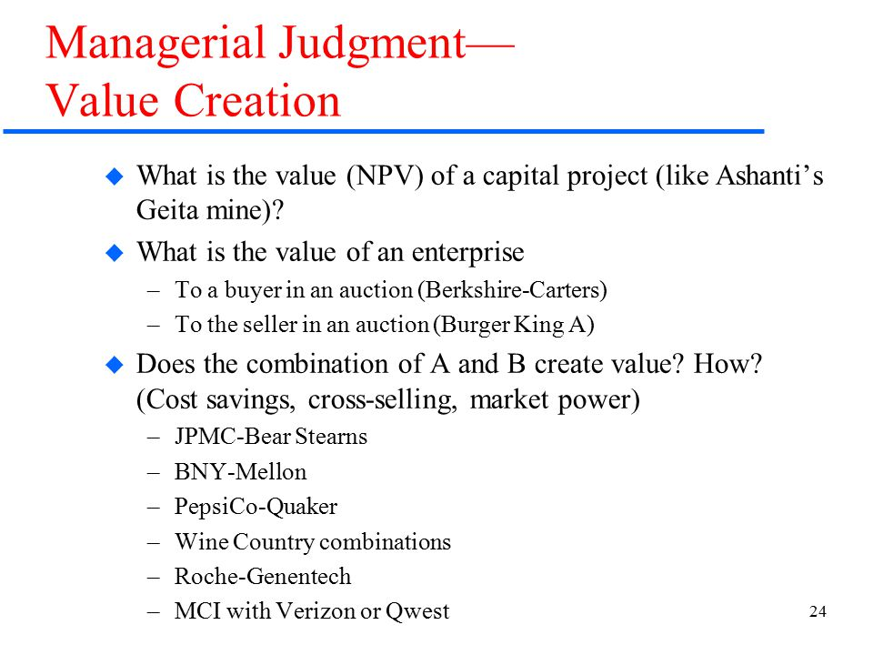 24 Managerial Judgment— Value Creation  What is the value (NPV) of a capital project (like Ashanti's Geita mine).