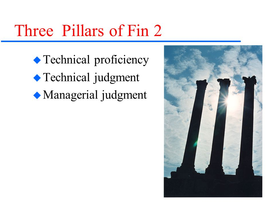 3 Three Pillars of Fin 2  Technical proficiency  Technical judgment  Managerial judgment
