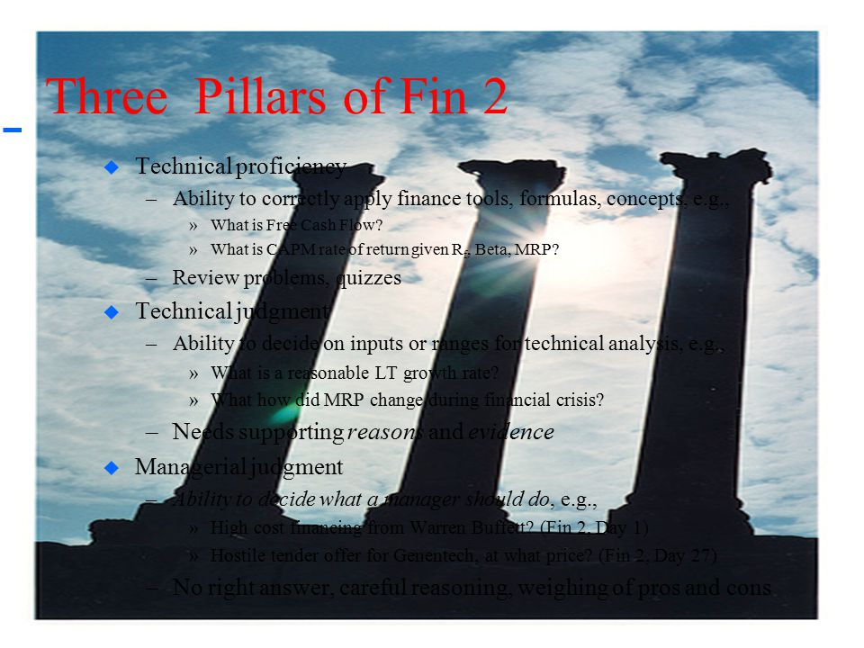 4 Three Pillars of Fin 2  Technical proficiency –Ability to correctly apply finance tools, formulas, concepts, e.g., »What is Free Cash Flow? »What i