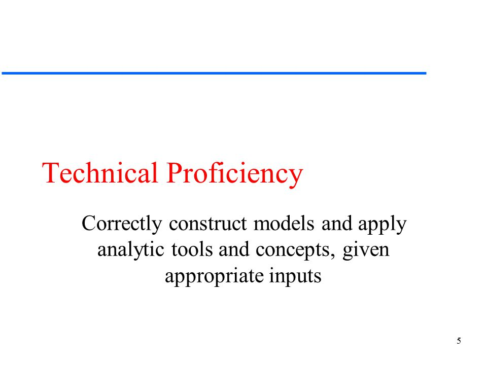 5 Technical Proficiency Correctly construct models and apply analytic tools and concepts, given appropriate inputs