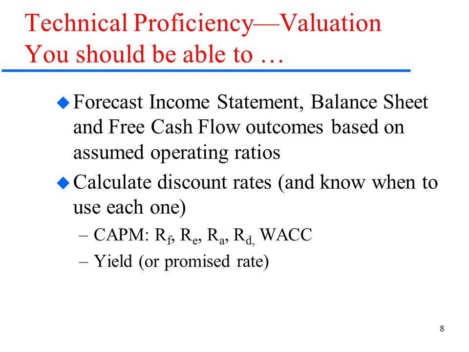 8 Technical Proficiency—Valuation You should be able to …  Forecast Income Statement, Balance Sheet and Free Cash Flow outcomes based on assumed operating ratios  Calculate discount rates (and know when to use each one) –CAPM: R f, R e, R a, R d, WACC –Yield (or promised rate)