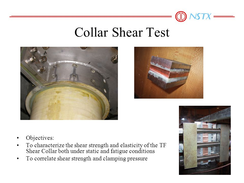 Collar Shear Test Objectives: To characterize the shear strength and elasticity of the TF Shear Collar both under static and fatigue conditions To cor
