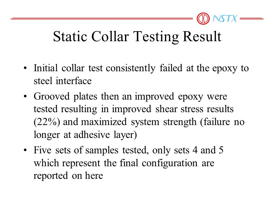 Static Collar Testing Result Initial collar test consistently failed at the epoxy to steel interface Grooved plates then an improved epoxy were tested resulting in improved shear stress results (22%) and maximized system strength (failure no longer at adhesive layer) Five sets of samples tested, only sets 4 and 5 which represent the final configuration are reported on here