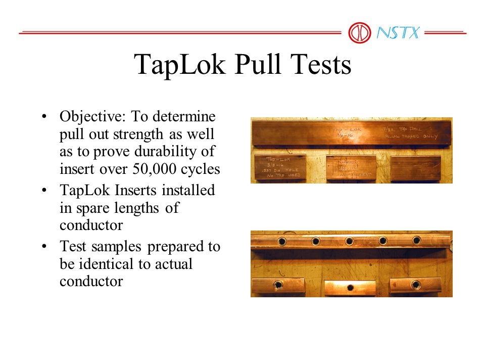 TapLok Pull Tests Objective: To determine pull out strength as well as to prove durability of insert over 50,000 cycles TapLok Inserts installed in spare lengths of conductor Test samples prepared to be identical to actual conductor