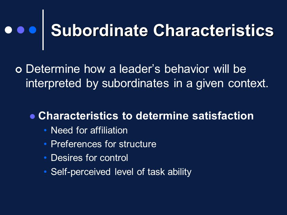 Subordinate Characteristics Determine how a leader's behavior will be interpreted by subordinates in a given context.
