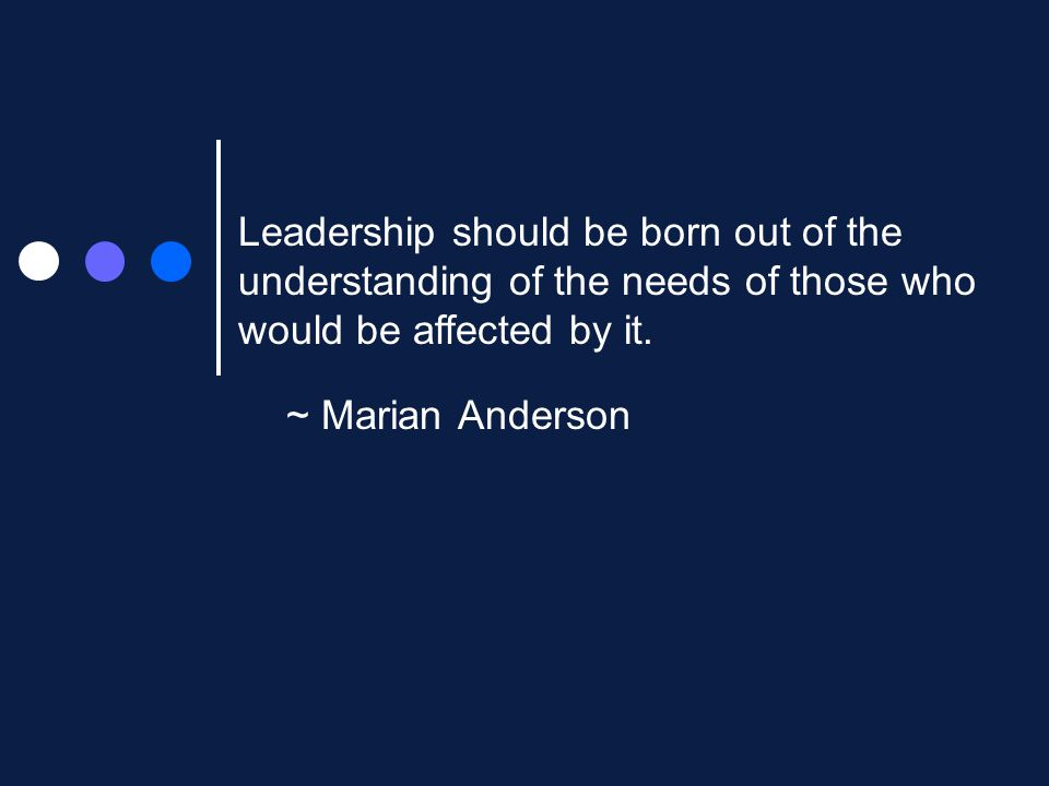 ~ Marian Anderson Leadership should be born out of the understanding of the needs of those who would be affected by it.