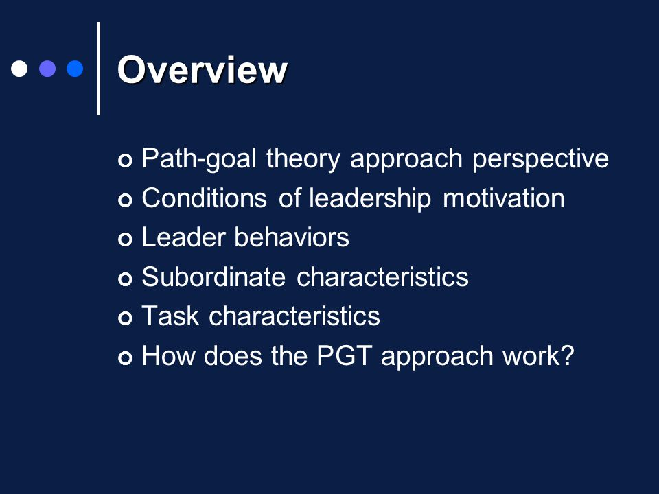 Overview Path-goal theory approach perspective Conditions of leadership motivation Leader behaviors Subordinate characteristics Task characteristics How does the PGT approach work