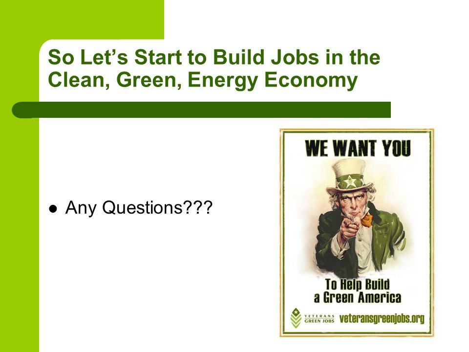 So Let's Start to Build Jobs in the Clean, Green, Energy Economy Any Questions