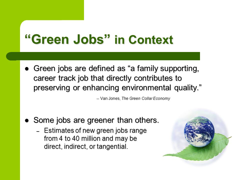 Green Jobs in Context Green jobs are defined as a family supporting, career track job that directly contributes to preserving or enhancing environmental quality. -- Van Jones, The Green Collar Economy Green jobs are defined as a family supporting, career track job that directly contributes to preserving or enhancing environmental quality. -- Van Jones, The Green Collar Economy Some jobs are greener than others.