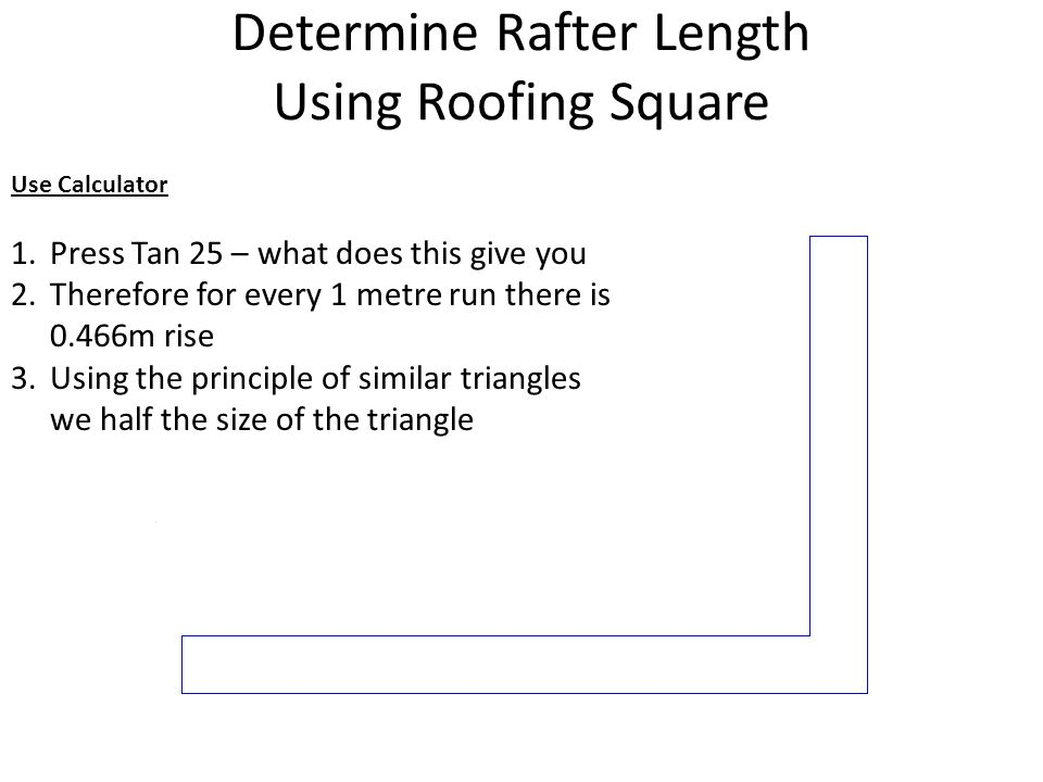 Determine Rafter Length Using Roofing Square Use Calculator 1.Press Tan 25 – what does this give you 2.Therefore for every 1 metre run there is 0.466m