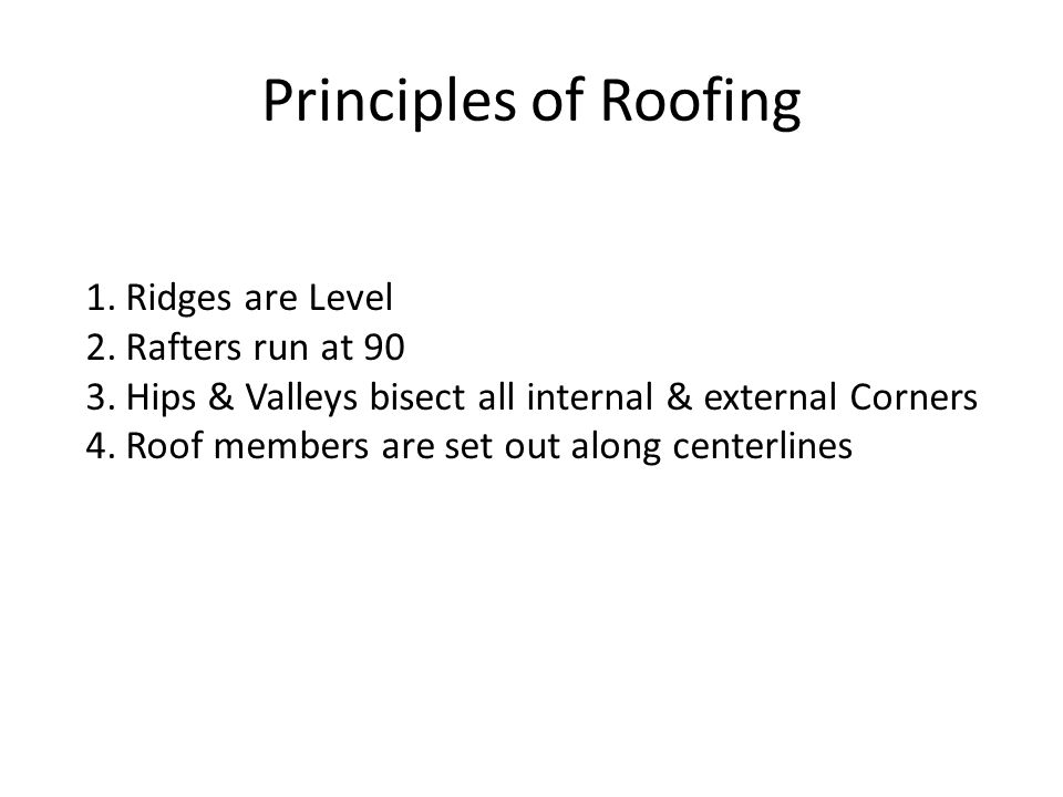 Principles of Roofing 1.Ridges are Level 2.Rafters run at 90 3.Hips & Valleys bisect all internal & external Corners 4.Roof members are set out along