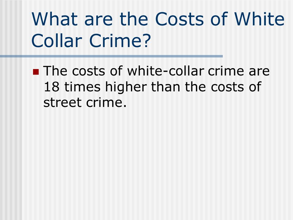 What are the Costs of White Collar Crime? The costs of white-collar crime are 18 times higher than the costs of street crime.