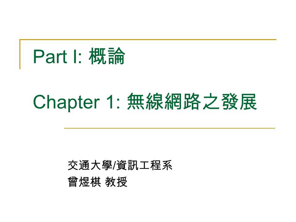 Part I: 概論 Chapter 1: 無線網路之發展 交通大學 / 資訊工程系 曾煜棋 教授