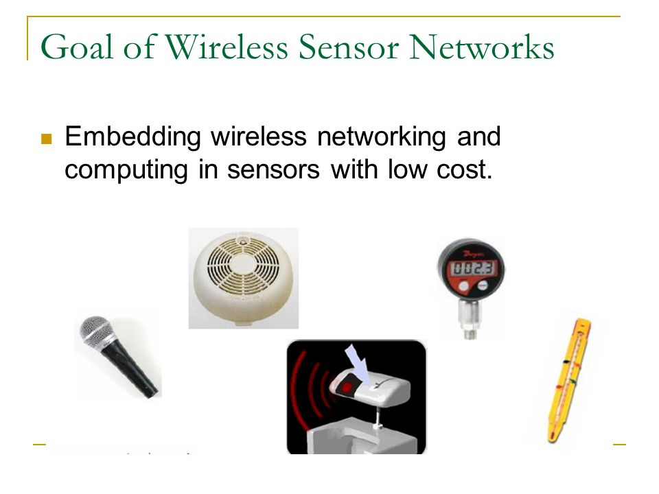 Goal of Wireless Sensor Networks Embedding wireless networking and computing in sensors with low cost.