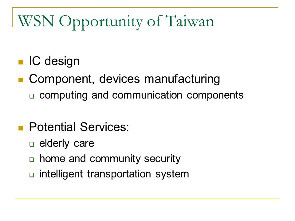 WSN Opportunity of Taiwan IC design Component, devices manufacturing  computing and communication components Potential Services:  elderly care  home and community security  intelligent transportation system