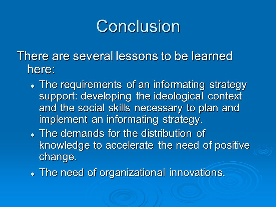 Conclusion There are several lessons to be learned here: The requirements of an informating strategy support: developing the ideological context and the social skills necessary to plan and implement an informating strategy.