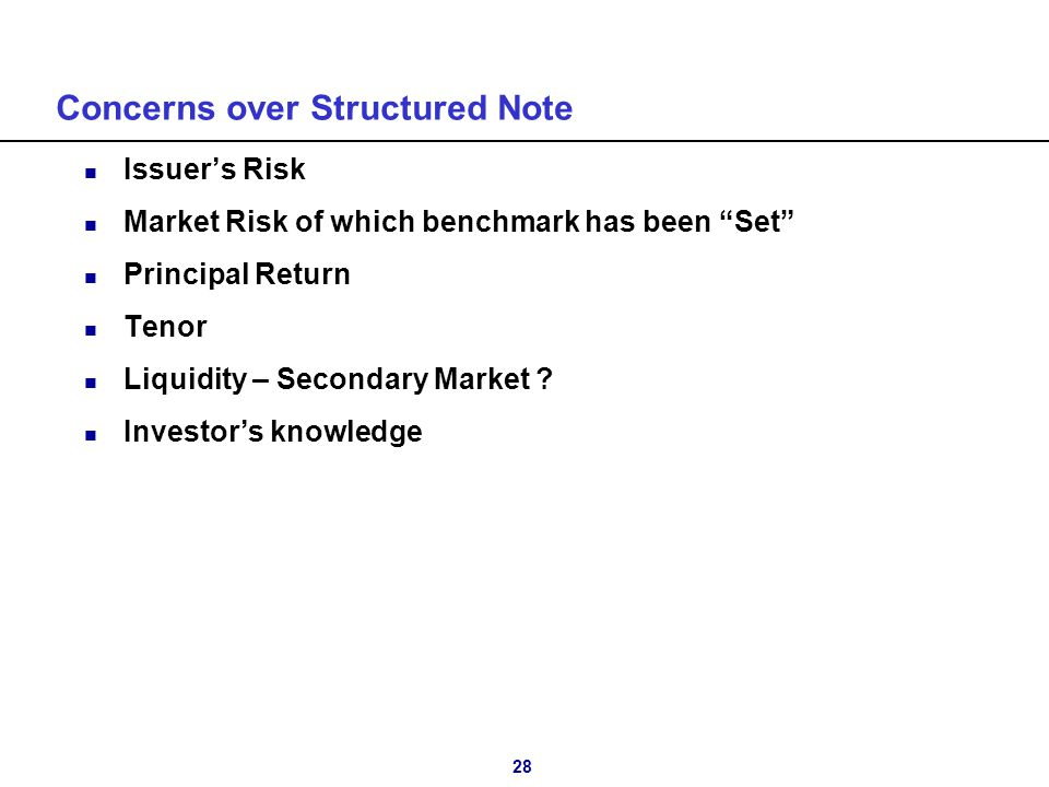 "28 Concerns over Structured Note n Issuer's Risk n Market Risk of which benchmark has been ""Set"" n Principal Return n Tenor n Liquidity – Secondary Ma"
