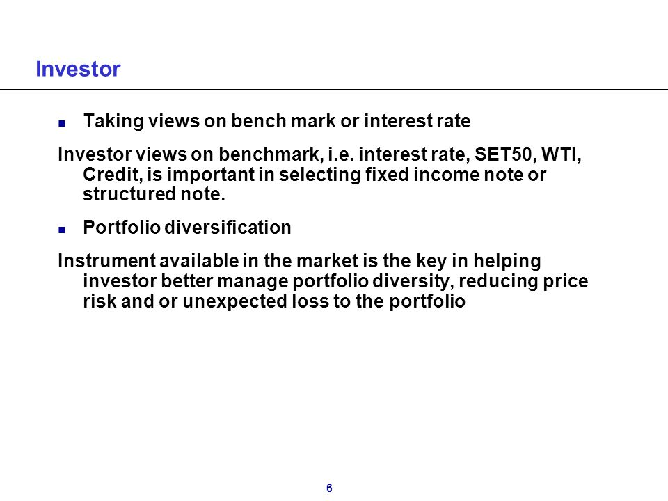 6 Investor n Taking views on bench mark or interest rate Investor views on benchmark, i.e. interest rate, SET50, WTI, Credit, is important in selectin