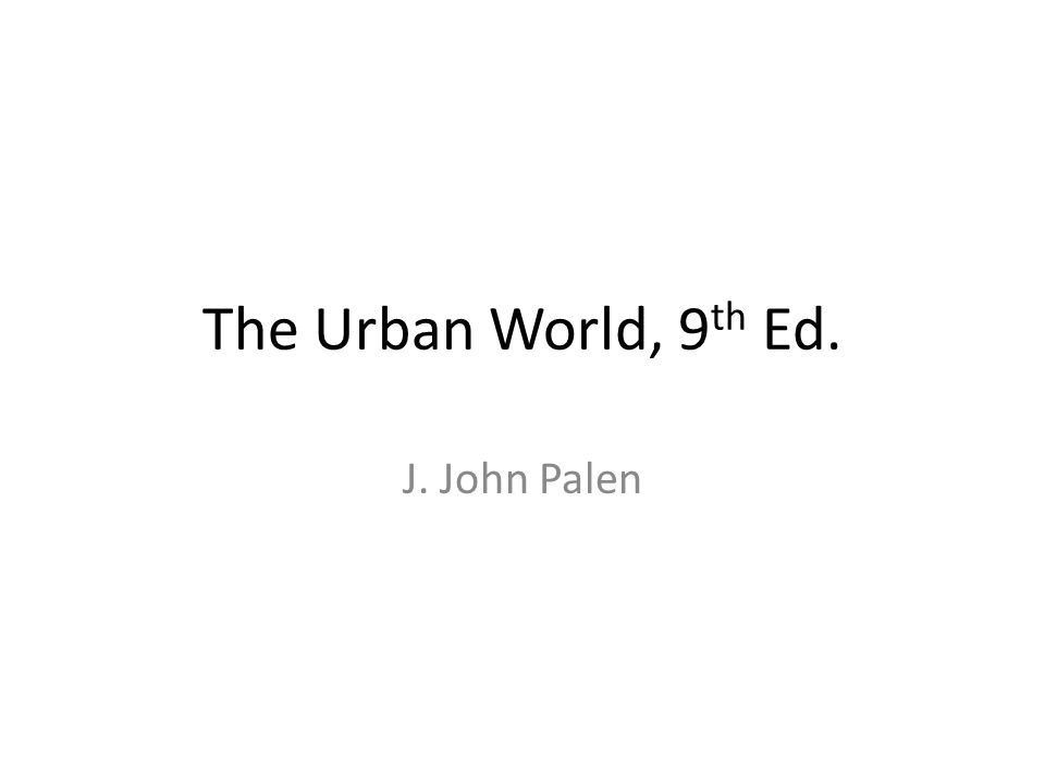 The Urban World, 9 th Ed. J. John Palen