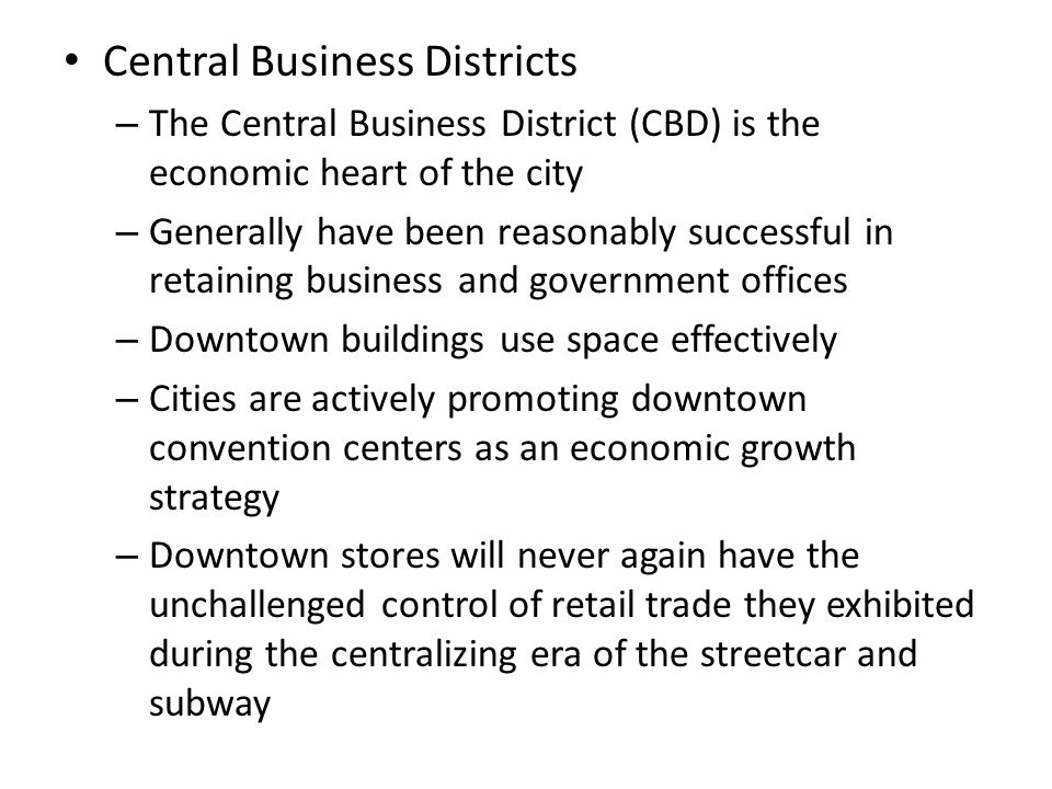 Central Business Districts – The Central Business District (CBD) is the economic heart of the city – Generally have been reasonably successful in reta