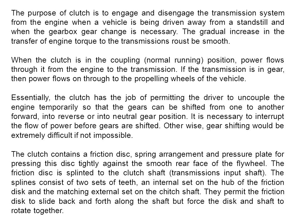 The purpose of clutch is to engage and disengage the transmission system from the engine when a vehicle is being driven away from a standstill and whe
