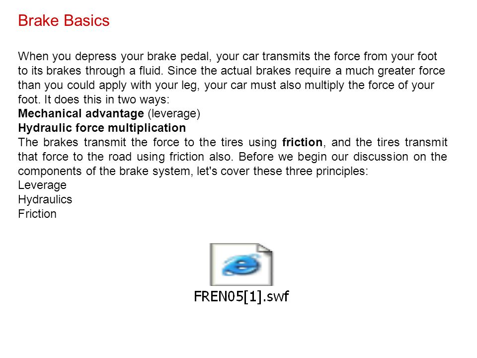 Brake Basics When you depress your brake pedal, your car transmits the force from your foot to its brakes through a fluid. Since the actual brakes req