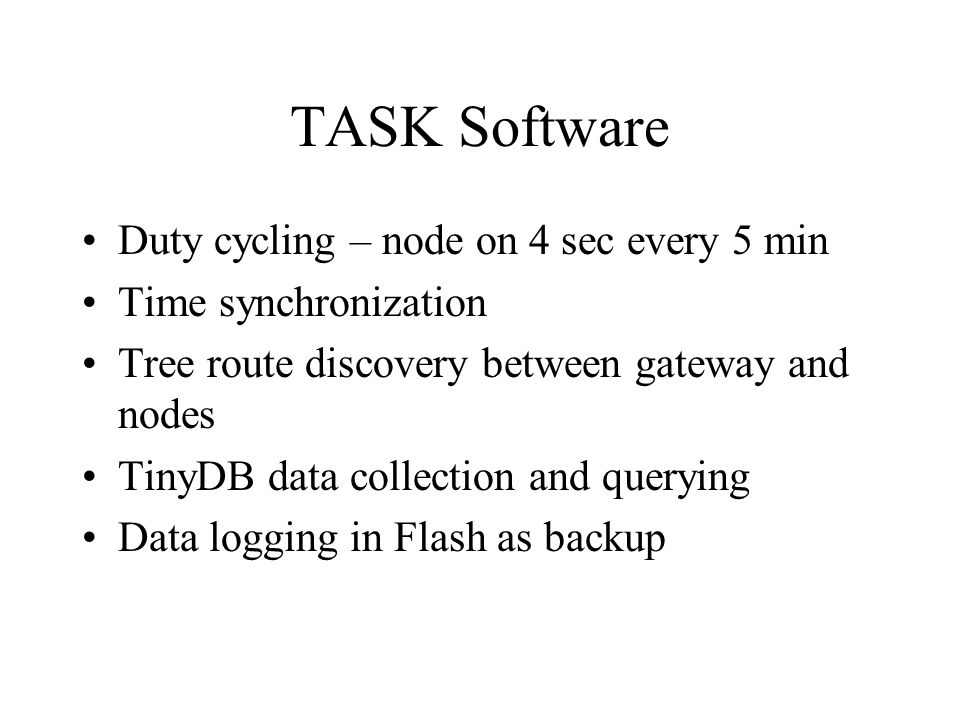 TASK Software Duty cycling – node on 4 sec every 5 min Time synchronization Tree route discovery between gateway and nodes TinyDB data collection and querying Data logging in Flash as backup