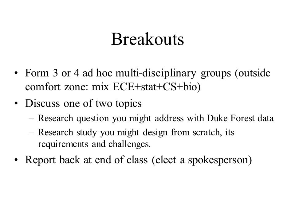 Breakouts Form 3 or 4 ad hoc multi-disciplinary groups (outside comfort zone: mix ECE+stat+CS+bio) Discuss one of two topics –Research question you might address with Duke Forest data –Research study you might design from scratch, its requirements and challenges.