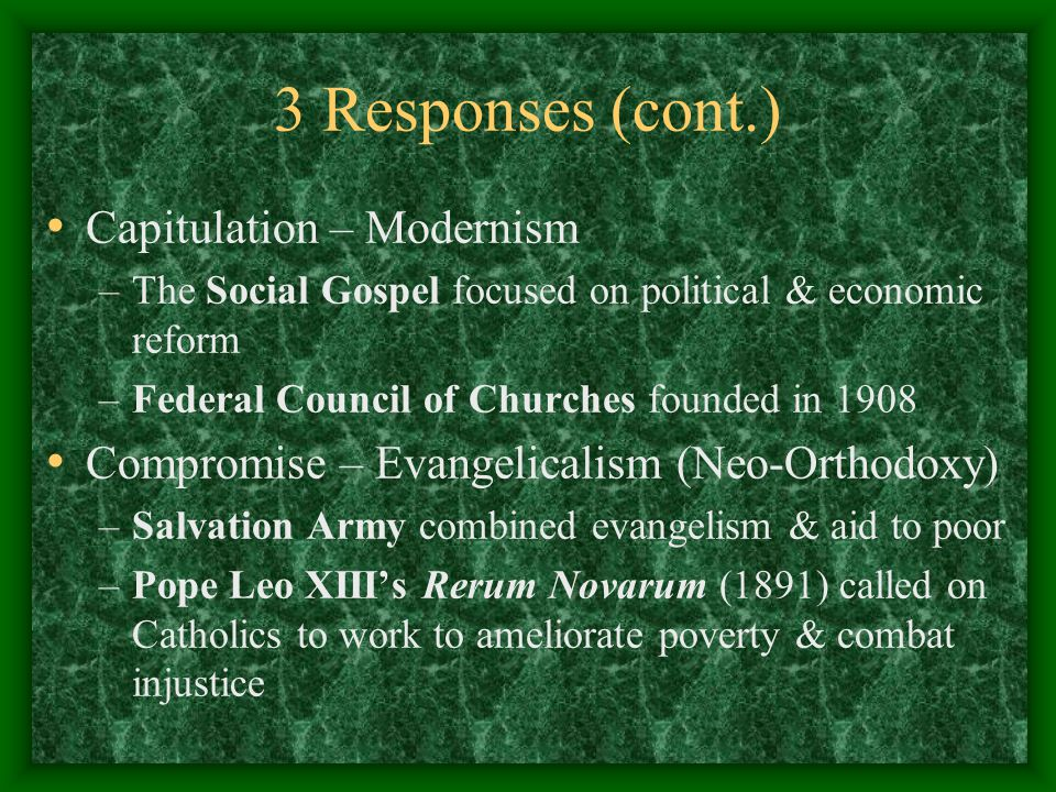3 Responses (cont.) Capitulation – Modernism –The Social Gospel focused on political & economic reform –Federal Council of Churches founded in 1908 Co